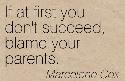 If At First You Don't Succeed, Blame Your Parents. - Marcelene Cox