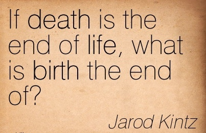 If Death Is The End Of Life, What Is Birth The End Of! - Jarod kintz