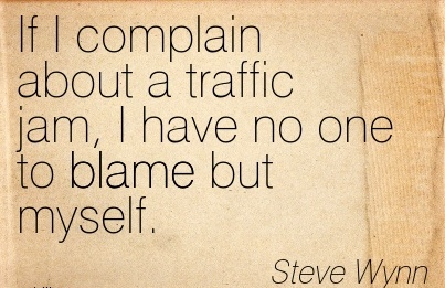If I Complain About A Traffic Jam, I Have No One To Blame But myself. - Steve Wynn