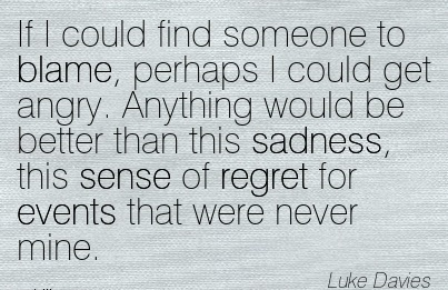 If I Could Find Someone To Blame, Perhaps I Could Get Angry… - Luke Davies