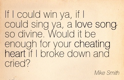 If I could win ya, if I could sing ya, a love song so divine. Would it be cheating heart if I broke down and cried! - Mike Smith - Cheating Quote