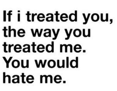 If I treated you, the Way you Treated Me. you Would hate Me ...