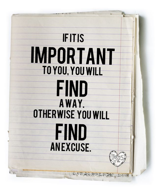 If It Is Important To You, You Will Find A Way Otherwise You Will Find An Excuse.