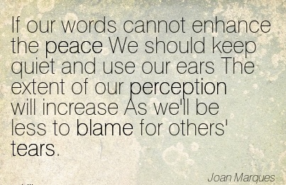 If Our Words Cannot Enhance The Peace We Should Keep Quiet And Use Our Ears The Extent Of Our Perception Will Increase As We'll Be Less To Blame For Others' Tears. - Joan Marques
