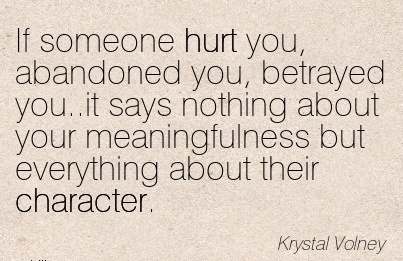 If Someone hurt you, Abandoned you, Betrayed you..it says Nothing About your Meaningfulness But Everything About their Character. - krystal Volney