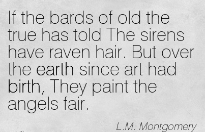 If The Bards Of Old The True Has Told The Sirens Have Raven Hair. But Over The Earth Since Art Had Birth, They Paint The Angels Fair. - L.M. Montgomery