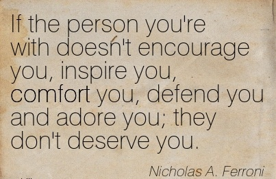 If the person you're with Doesn't Encourage you, Inspire you, Comfort you, Defend You And Adore you; they don't Deserve You. - Micholas . Ferroni