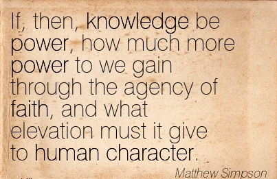 If, then, Knowledge be Power, how much more Power to we gain Through the Agency of faith, and what Elevation must it give to Human Character. - Mathew Simpson