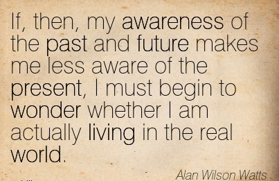 If, Then, My Awareness Of The Past And Future Makes Me Less Aware Of The Present, I Must Begin To Wonder Whether I am actually Living in the real World. - Alan Wilson