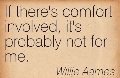 If There's Comfort Involved, it's Probably Not for Me. - Willie Aames