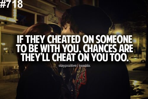 If they Cheated on Someone To Be With you, Chances Are They're Cheat on You too.