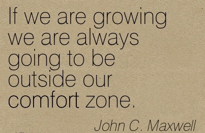 If We Are Growing We are always Going to be outside our Comfort Zone. - John C. Maxwell