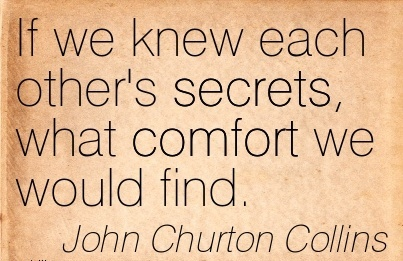 If We knew each other's Secrets, what Comfort we Would Find. - John Churton Collins