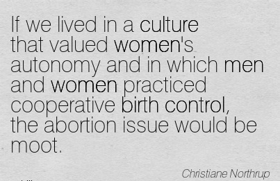 If We Lived In A Culture That Valued Women's Autonomy And In Which Men And Women Practiced Cooperative Birth Control, The Abortion Issue Would Be Moot. - Christiane