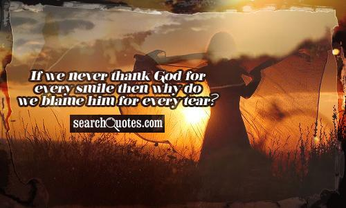 If We Never Thank God For Every Smile then Why Do We Blame Him For Every tear!