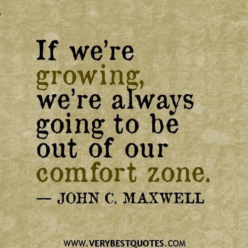 If We're Growing, We're Always Going To Be Out Of Our Comfort Zone. - John C. Maxwell