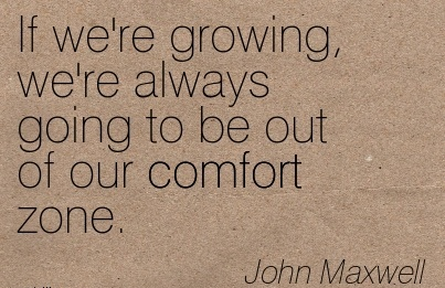 If we're growing, we're Always Going to be out of our Comfort Zone. - John Maxwell