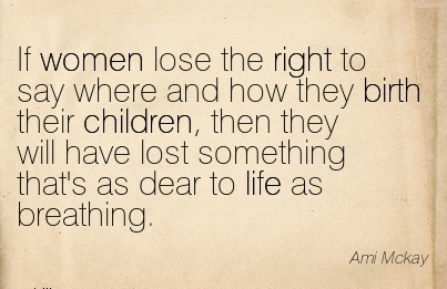 If Women Lose The Right To Say Where And How They Birth Their Children, Then They Will Have Lost Something That's As Dear To life As Breathing. - Ami Mckay