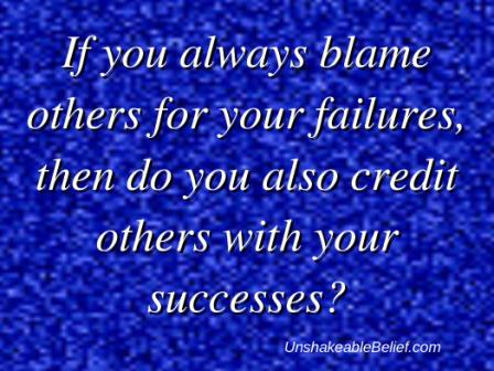 If You Always Blame Others For Your Failures, Then Do You Also Credit Others With Your Successes. ~ Blame Quotes