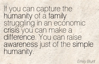 If You Can Capture The Humanity Of A Family Struggling In An Economic Crisis You Can Make A Difference. You Can Raise Awareness Just Of The Simple Humanity. - Emily Blunt
