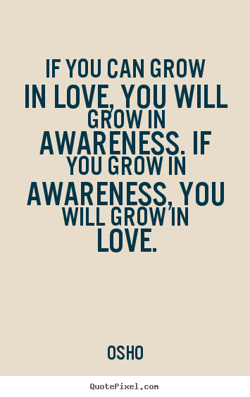 If You Can Frow In Love, You Will grow In Awareness. If you Grow In Awareness, You Will Grow In Love. - Osho