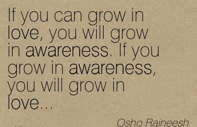 If You Can Grow In Love, You Will Grow In Awareness. If You Grow In Awareness, You Will Grow In Love… - Osho Rajneesh