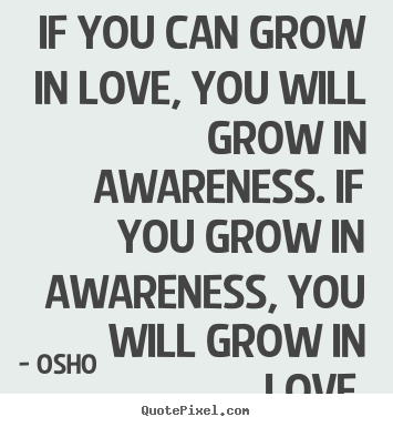 If You Can Grow In Love, You Will Grow In Awareness. If You Grow In Awareness, You Will Grow In Love  - Osho