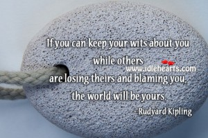 If You Can Keep your Wits About You While Others Are Losing Theirs And Blaming You, The World Will be Yours. - Rudyard Kipling
