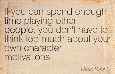 If you can Spend Enough time Playing Other People, you don't have to Think too much About your own Character Motivations. - Dean Koontz