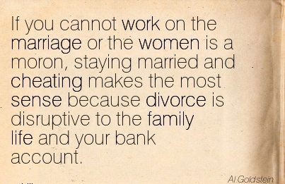 If you cannot work on the marriage or married and Cheating makes the most sense because divorce is  family life and your bank account.  - Al Goldstein