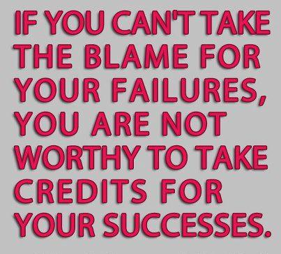If You Can't Take The Blame For Your Failures, You Are Not Worthy To MAke Credits For Your Successes.