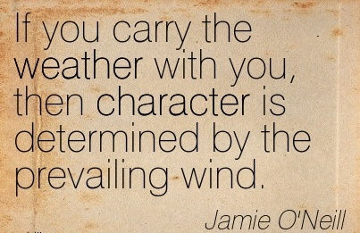 If you Carry the Weather With you, then Character is Determined by the Prevailing Wind. - Jamie o'neil
