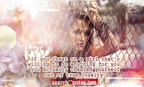 If You Cheat On A Girl That's Willing To Do Anything For You…