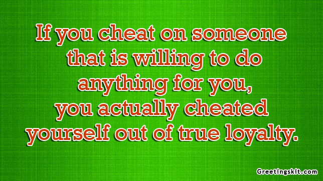 If You Cheat on someone That is Willing To do Anything For You,You Actually Cheated Yourself Out Of trye Loyalty.