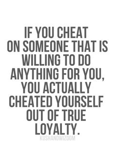 If you Cheat on Someone That Isd Willing To Do Anything For You, You Actually Cheated Yourself Out Of true Loyalty.
