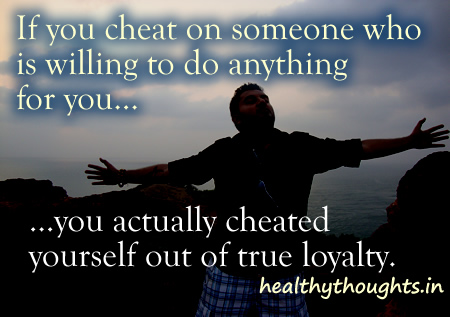 If you Cheat On Someone Who Is Willing To Do Anything For You… You Actually Cheated Yourself Out Of true Loyalty.