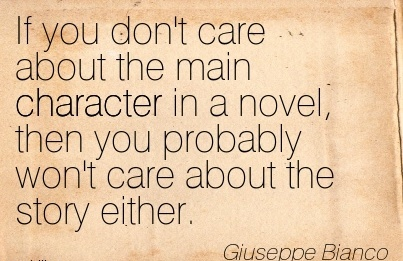 If You don't care about the main Character in a Novel, then you Probably won't Care About the Story Either. - Giuseppe Biaco