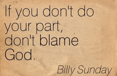 If You Don't Do Your Part Don't Blame God. - Billy Sunday