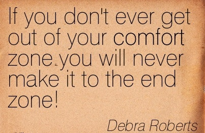 If You Don't Ever get out of your Comfort Zone you will Never Make it To The End Zone! - Debra Roberts