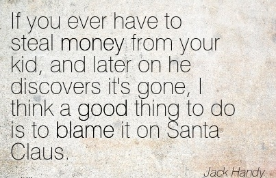 If You Ever Have To Steal Money From Your Kid, And Later On He Discovers It's Gone, I Think A Good Thing To Do Is To Blame It In Santa Claus. - Jack Handy