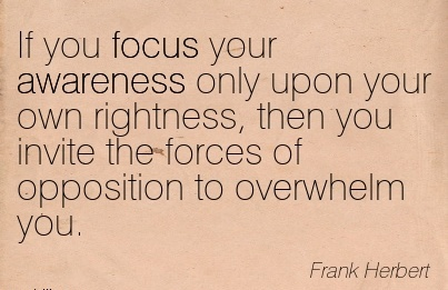 If You Focus Your Awareness only Upon Your Own Rightness, Then You Invite The Forces Of Opposition To Overwhelm You. - Frank Herbert