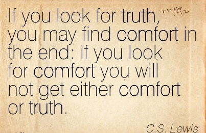 If You look For Truth, You May Find Comfort in the end  if you look for Comfort you will not get Either Comfort or Truth. - C.S. LEwis