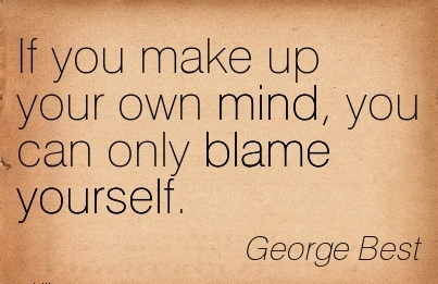If You Make Up Your Own Mind, You Can Only Blame Yourself. - George Best