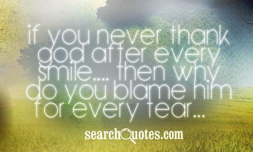 If You Never Thank God After Every Smile… Then Why Do You Blame Him For Every Tear….