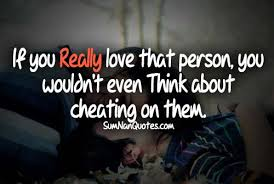 If You Really Love That Person, you Wouldn't Even think About Cheating on them.
