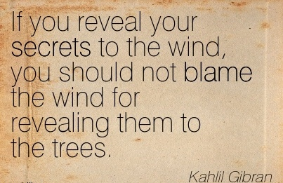 If You Reveal Your Secrets To The Wind, You Should Not Blame The Wind For Revealing Them To The Trees. - Kahlil Gibran