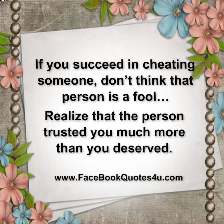 If You succeed in Cheating Someone, Don't Think That Person Is A Fool… Realize That The Person Trusted You Much More Than You Deserved.