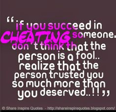 If You Succeed In Cheating Someone. Dont Think That the Person Is A Fool.. realize Taht the Person trusted you So MUCh More Than You Deserved….!!!!
