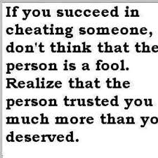 If You Succeed In Cheating Someone Don't Thonk Thaty TYhe Person Is A fool. Realize That The Person trusted you Much more than You Deserved.