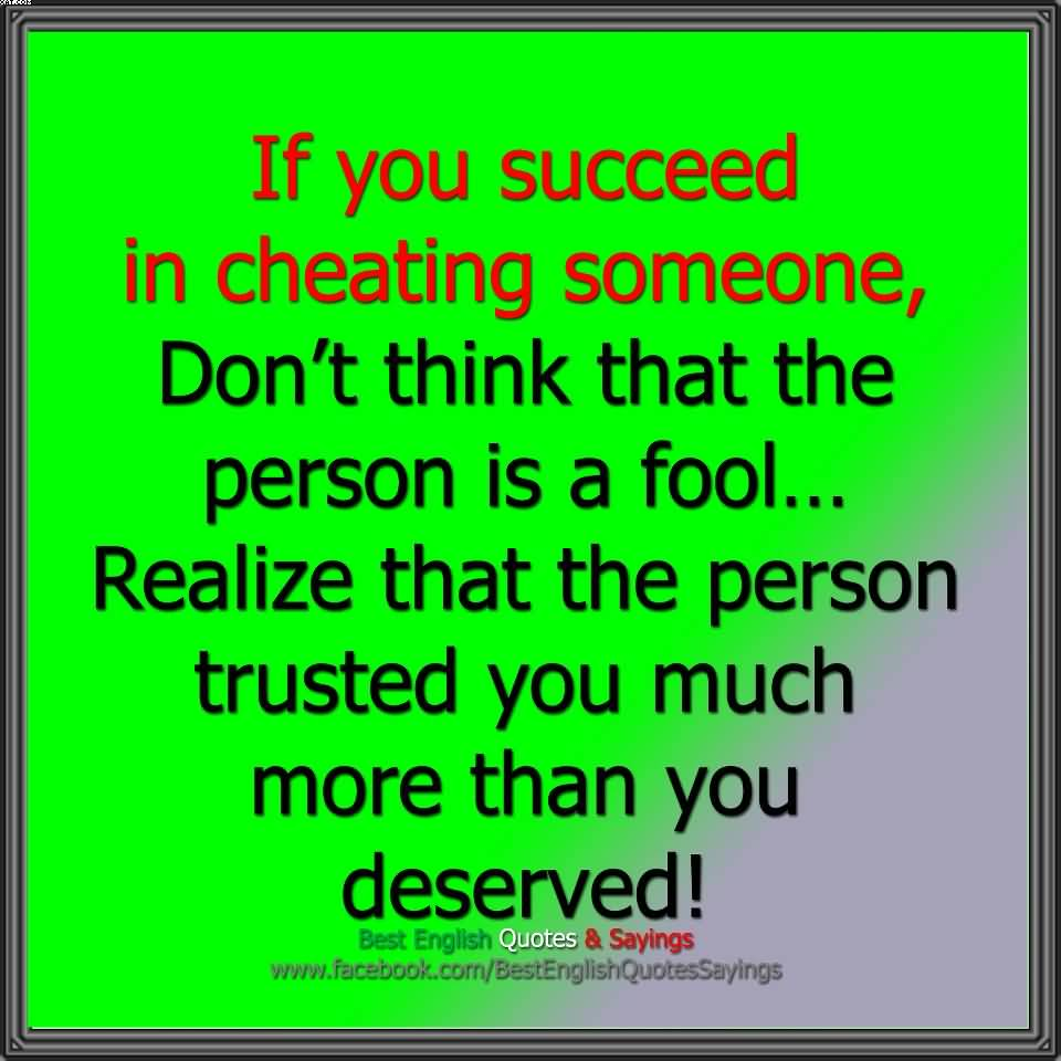 If you succeed In Cheating Somone, Don't Think That the Person Isd A Fool.. realize That the Person Trusted You Deserved!!